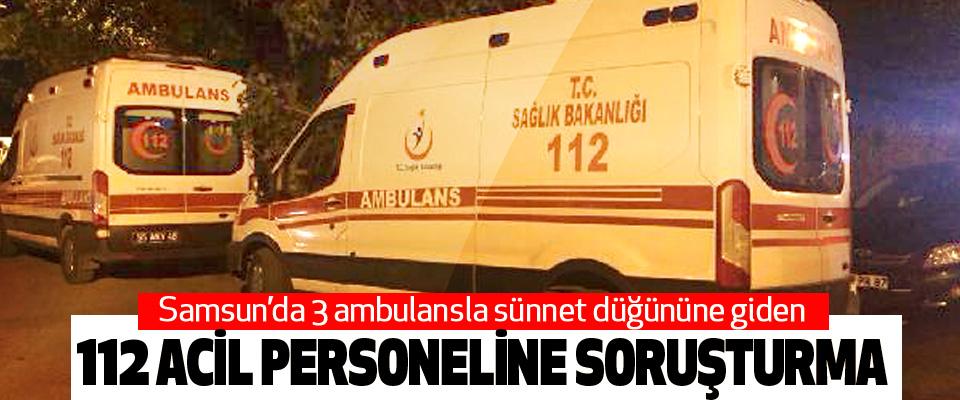 Samsun'da ambulansla sünnet düğününe giden 112 Acil Personeline Soruşturma