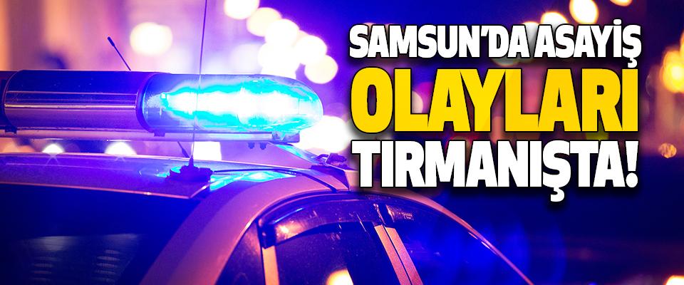 Samsun'da Asayiş Olayları Tırmanışta!