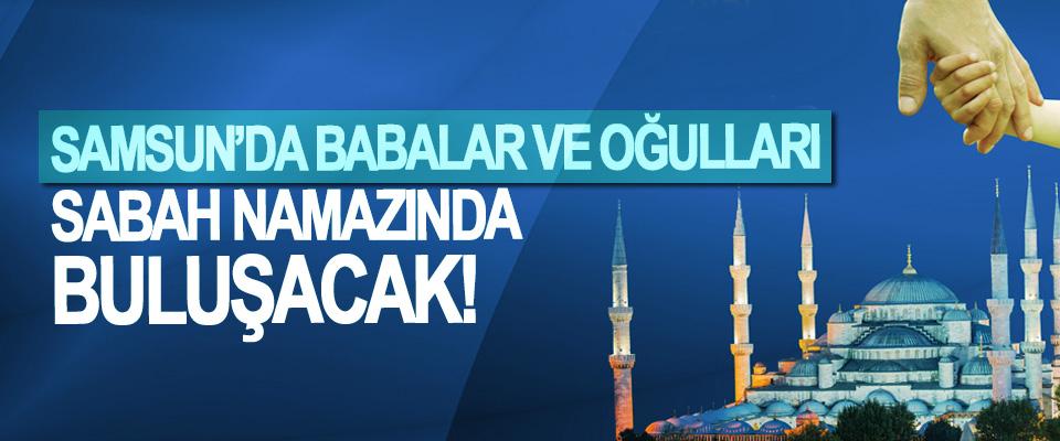 Samsun'da babalar ve oğulları Sabah Namazında buluşacak!