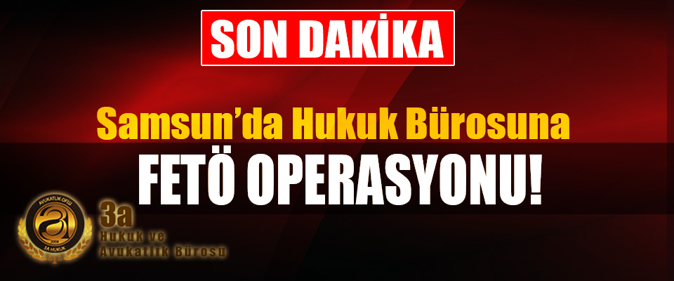 Samsun'da Hukuk Bürosuna Fetö Operasyonu!