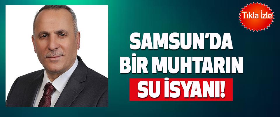Samsun'da bir muhtarın su isyanı!