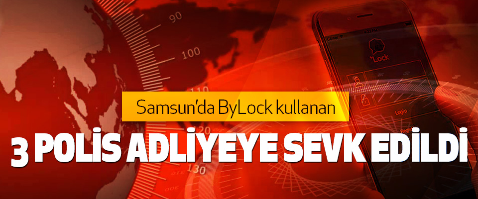 Samsun'da ByLock kullanan 3 Polis Adliyeye Sevk Edildi