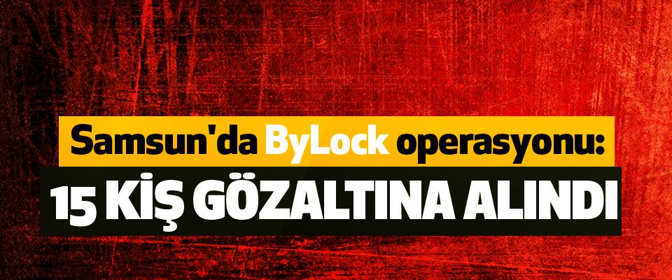 Samsun'da ByLock operasyonu: 15 Kiş Gözaltına Alındı