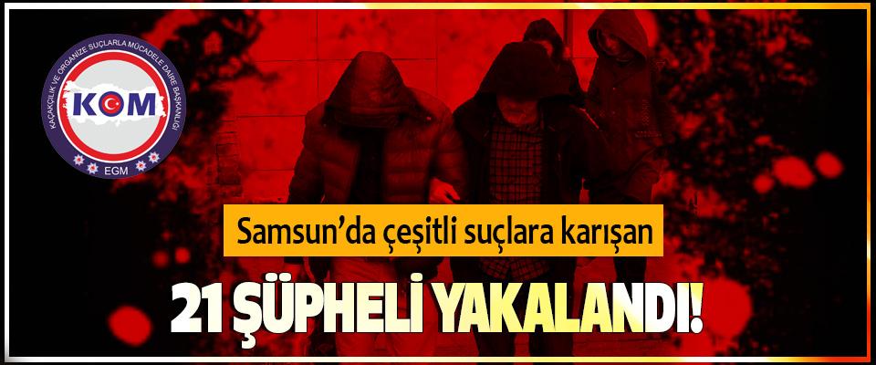 Samsun'da çeşitli suçlara karışan 21 şüpheli yakalandı!