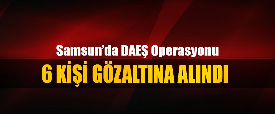 Samsun'da DAEŞ operasyonu: 6 Kişi Gözaltına Alındı