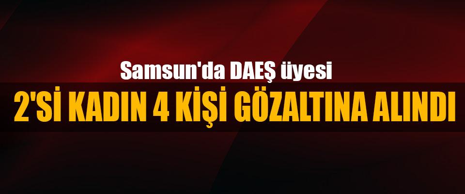 Samsun'da DEAŞ üyesi 2'si Kadın 4 Kişi Gözaltına Alındı