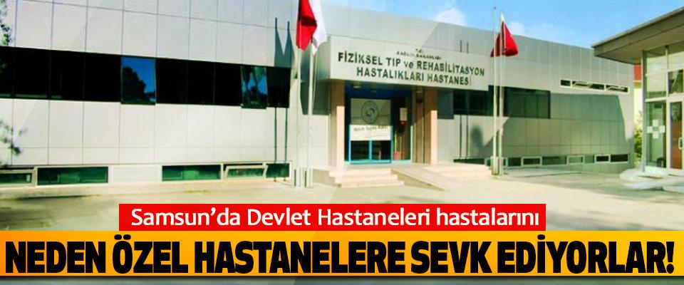 Samsun'da Devlet Hastaneleri hastalarını neden özel hastanelere sevk ediyorlar!