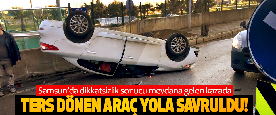 Samsun'da dikkatsizlik sonucu meydana gelen kazada Ters dönen araç yola savruldu!