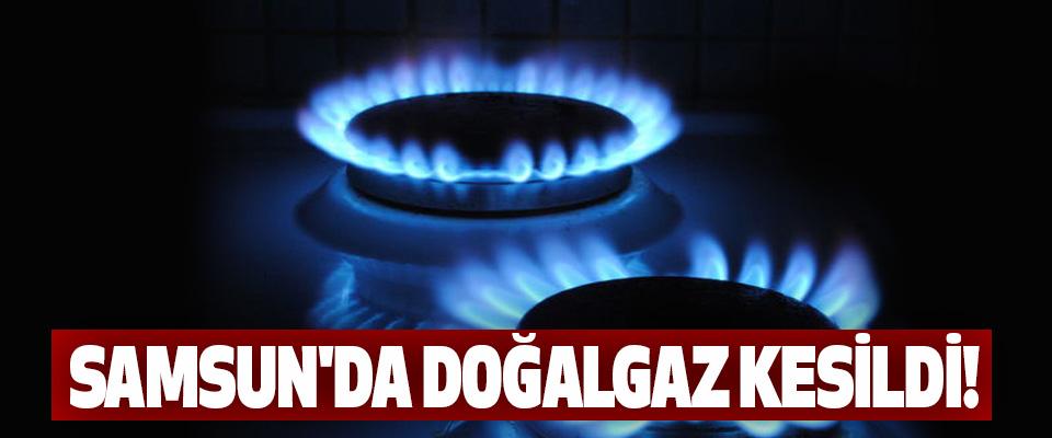Samsun'da doğalgaz kesildi!