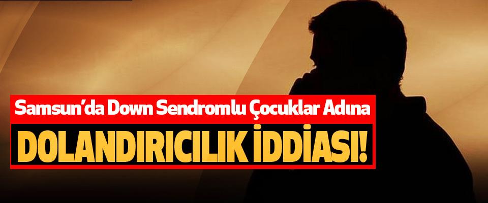 Samsun'da Down Sendromlu Çocuklar Adına Dolandırıcılık İddiası!