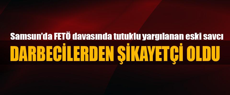 Samsun'da FETÖ davasında tutuklu yargılanan eski savcı Darbecilerden Şikayetçi Oldu