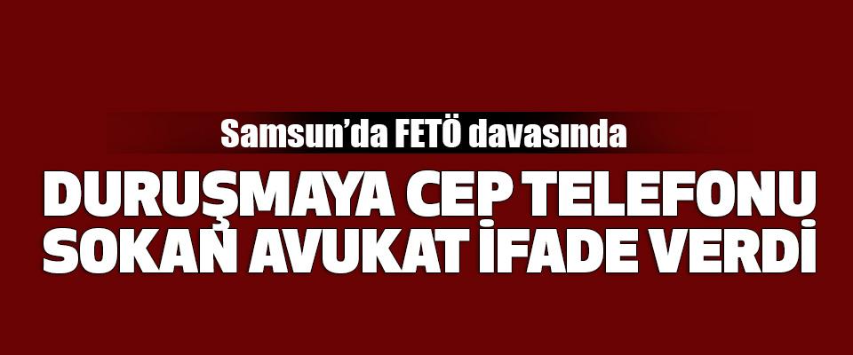 Samsun'da FETÖ davasında duruşmaya cep telefonu sokan avukat ifade verdi