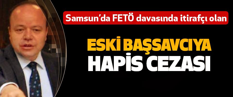 Samsun'da FETÖ davasında itirafçı olan Eski Başsavcıya Hapis Cezası