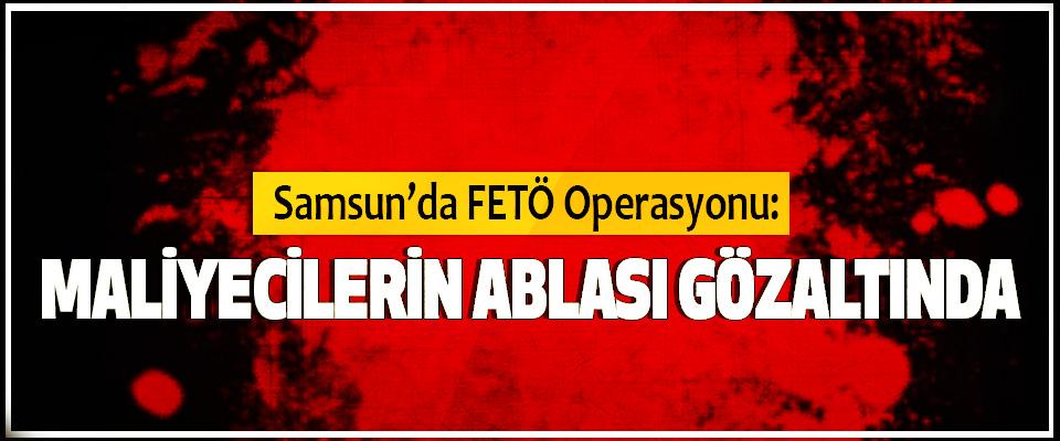 Samsun'da FETÖ Operasyonu: Maliyecilerin Ablası Gözaltında