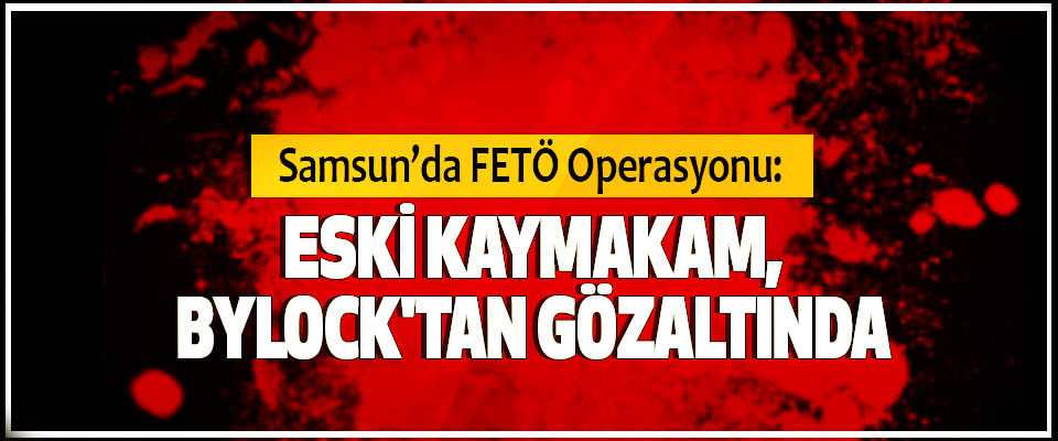 Samsun'da FETÖ Operasyonu:  Eski Kaymakam, Bylock'tan Gözaltında