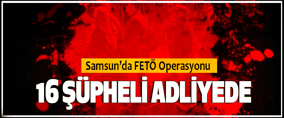 Samsun'da  fetö Operasyonu; 16 Fetö Şüpheli Adliyede