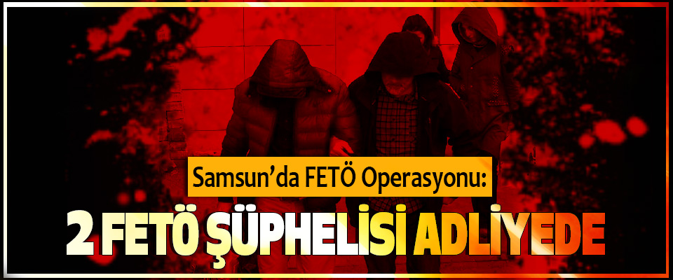 Samsun'da FETÖ Operasyonu: 2 Fetö Şüphelisi Adliyede