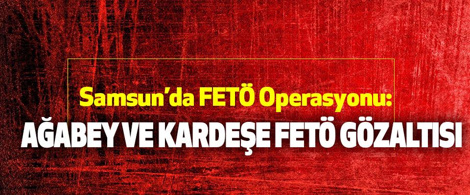 Samsun'da FETÖ Operasyonu: Ağabey Ve Kardeşe FETÖ Gözaltısı