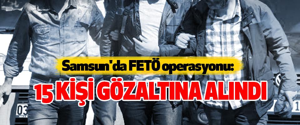 Samsun'da FETÖ operasyonu: 15 Kişi Gözaltına Alındı