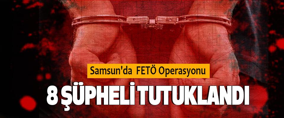Samsun'da  FETÖ Operasyonu; 8 Şüpheli Tutuklandı
