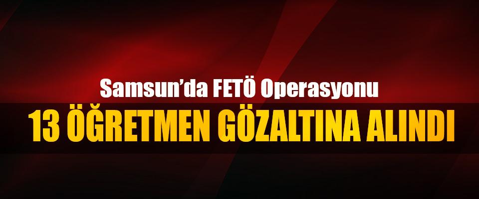 Samsun'da FETÖ operasyonu 13 Öğretmen Gözaltına Alındı