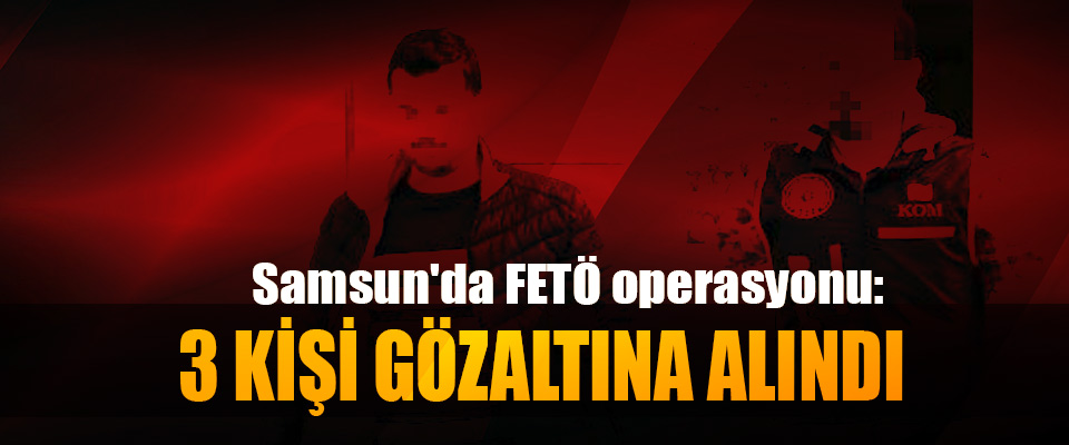 Samsun'da FETÖ operasyonu: 3 Kişi Gözaltına Alındı