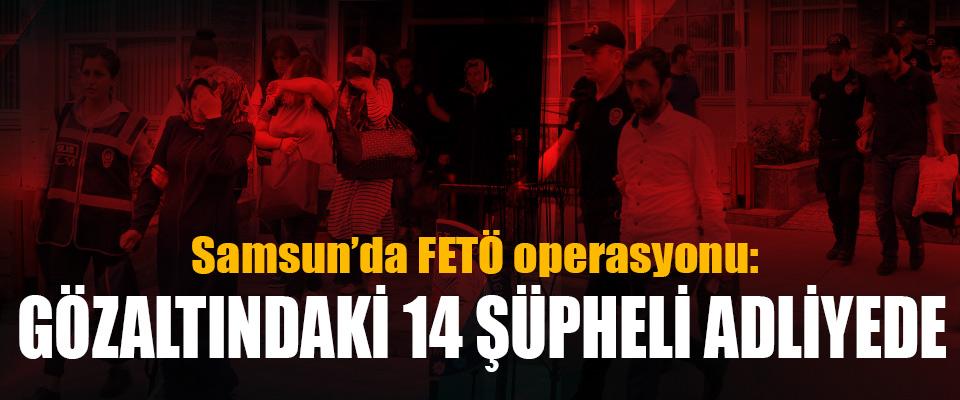 Samsun'da FETÖ operasyonu: Gözaltındaki 14 Şüpheli Adliyede