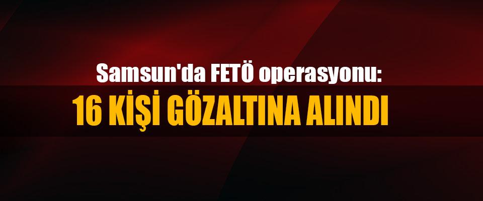 Samsun'da FETÖ operasyonu: 16 Kişi Gözaltına Alındı