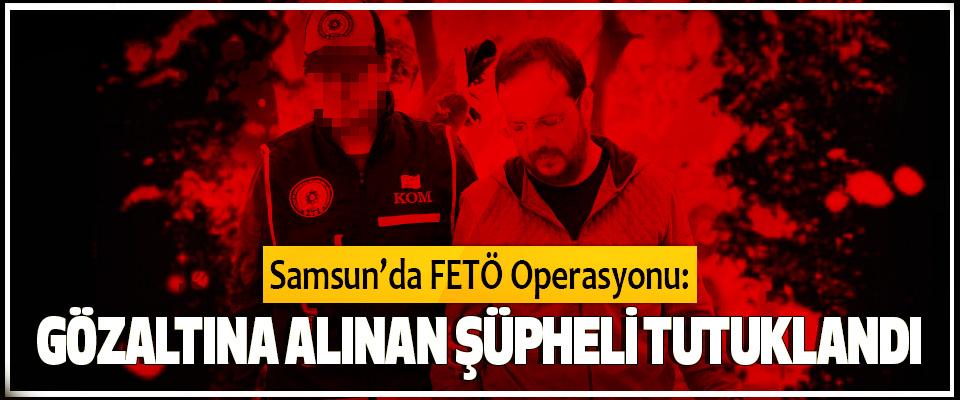 Samsun'da FETÖ Operasyonu: Gözaltına Alınan Şüpheli Tutuklandı