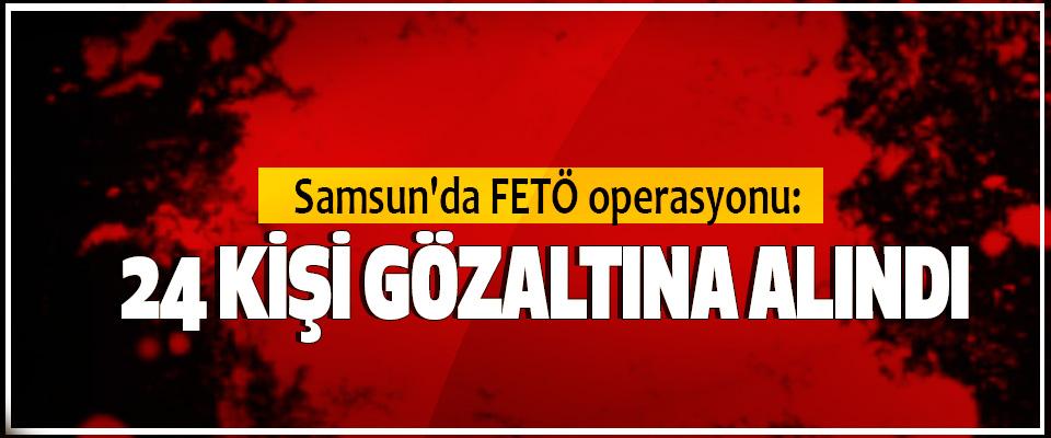 Samsun'da FETÖ operasyonu: 24 Kişi Gözaltına Alındı