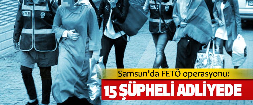 Samsun'da FETÖ operasyonu: 15 Şüpheli Adliyede