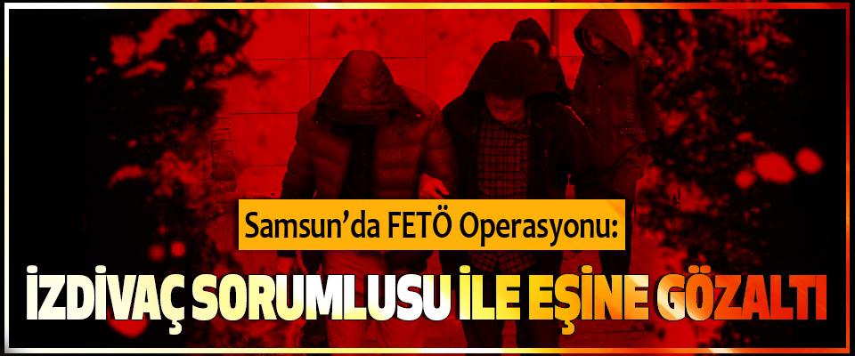 Samsun'da FETÖ Operasyonu: İzdivaç Sorumlusu İle Eşine Gözaltı