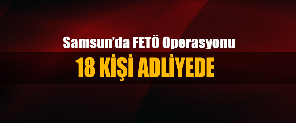 Samsun'da FETÖ Operasyonu 18 Kişi Adliyede