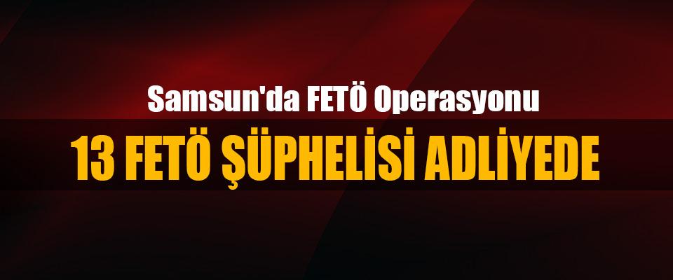 Samsun'da Fetö Operasyonu: 13 Fetö Şüphelisi Adliyede