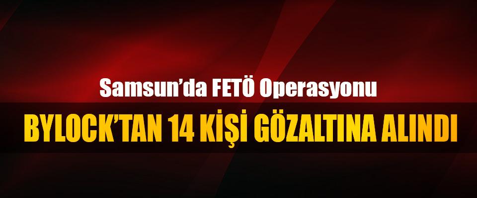 Samsun'da FETÖ operasyonu: Bylock'tan 14 Kişi Gözaltına Alındı
