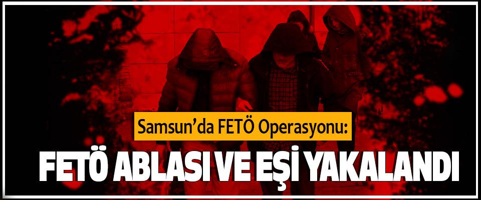 Samsun'da FETÖ Operasyonu: FETÖ Ablası Ve Eşi Yakalandı