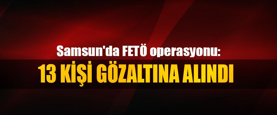 Samsun'da FETÖ operasyonu: 13 Kişi Gözaltına Alındı