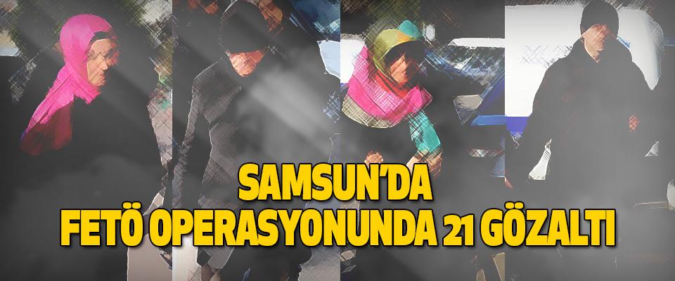 Samsun'da Fetö Operasyonunda 21 Gözaltı