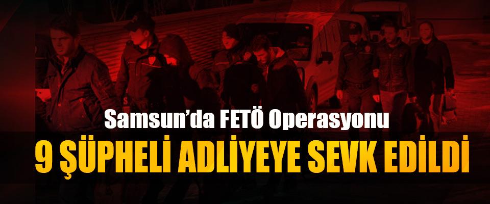 Samsun'da FETÖ Operasyonu 9 Şüpheli Adliyeye Sevk Edildi