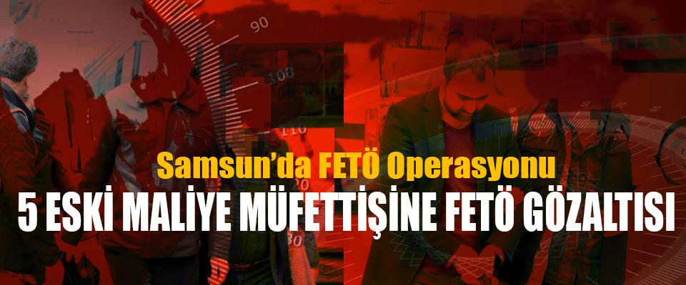 Samsun'da FETÖ Operasyonu: 5 Eski Maliye Müfettişine Fetö Gözaltısı