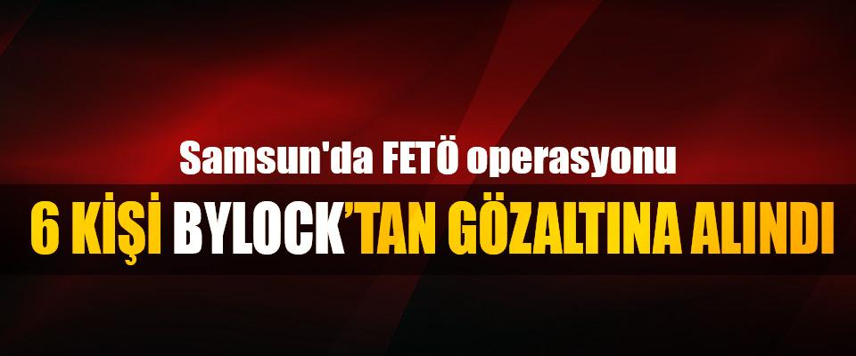 Samsun'da FETÖ operasyonu: 6 Kişi Bylocktan Gözaltına Alındı