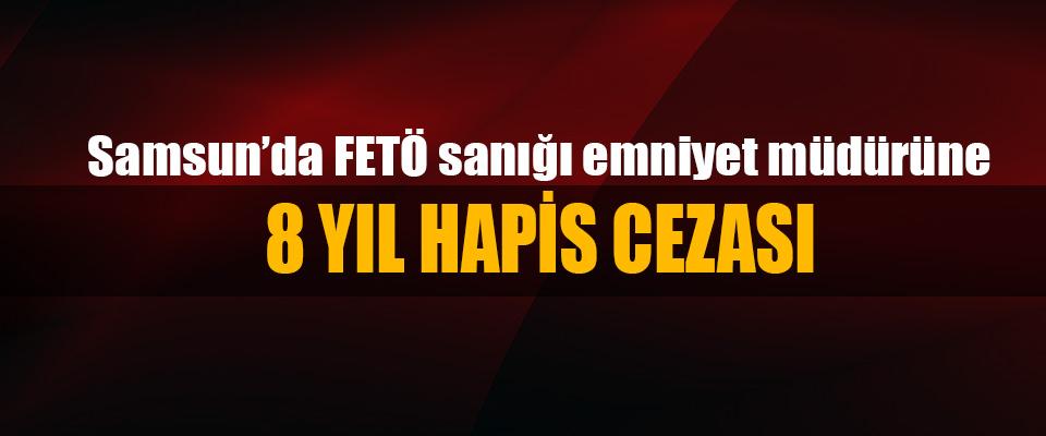 Samsun'da FETÖ sanığı emniyet müdürüne 8 Yıl Hapis Cezası