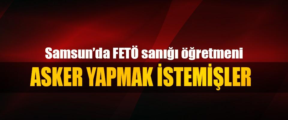 Samsun'da FETÖ sanığı öğretmeni Asker Yapmak İstemişler