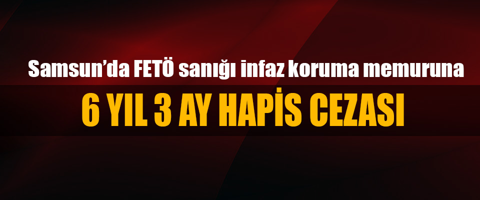 Samsun'da Fetö sanığı infaz koruma memuru 6 Yıl 3 Ay Hapis Cezası