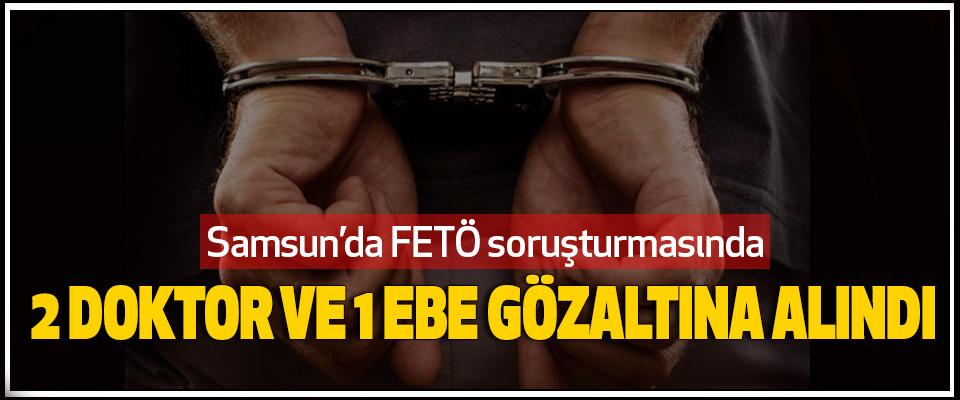 Samsun'da FETÖ soruşturmasında  2 Doktor Ve 1 Ebe Gözaltına Alındı