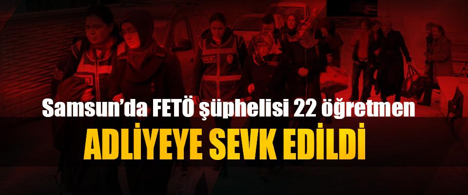 Samsun'da FETÖ şüphelisi 22 öğretmen Adliyeye Sevk Edildi