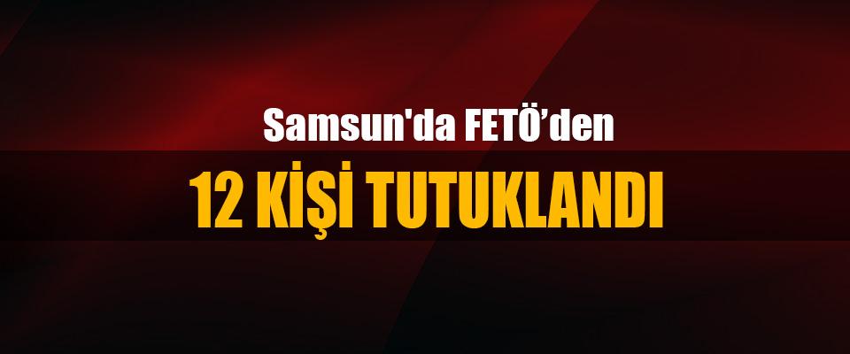 Samsun'da FETÖ'den  12 Kişi Tutuklandı
