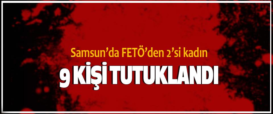 Samsun'da FETÖ'den 2'si kadın 9 Kişi Tutuklandı