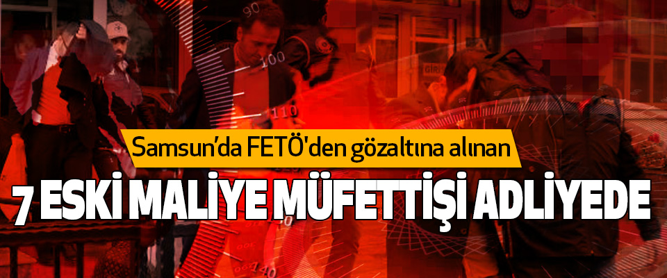 Samsun'da FETÖ'den gözaltına alınan 7 eski maliye müfettişi adliyede