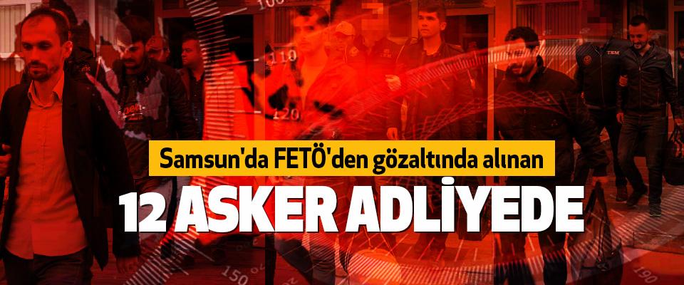 Samsun'da FETÖ'den gözaltında alınan 12 asker adliyede